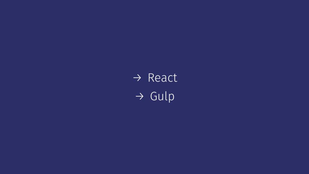 → React → Gulp