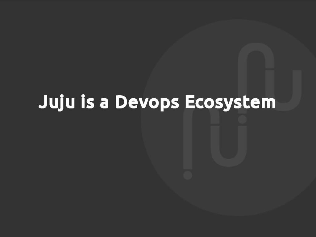 Juju is a Devops Ecosystem