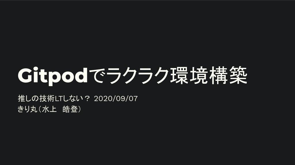 Gitpodでラクラク環境構築 推しの技術LTしない? 2020/09/07 きり丸(水上 皓...