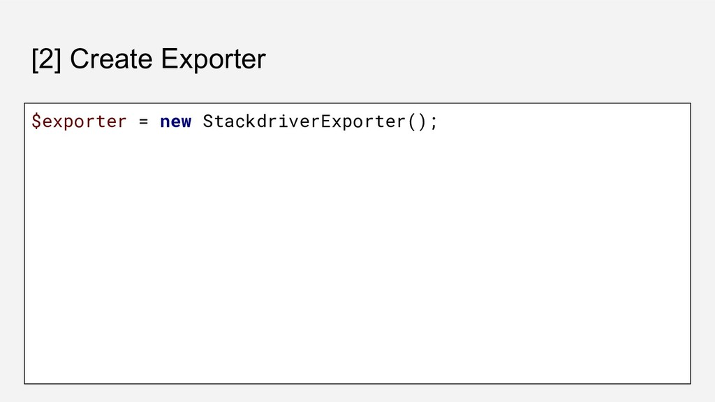 [2] Create Exporter $exporter = new Stackdriver...