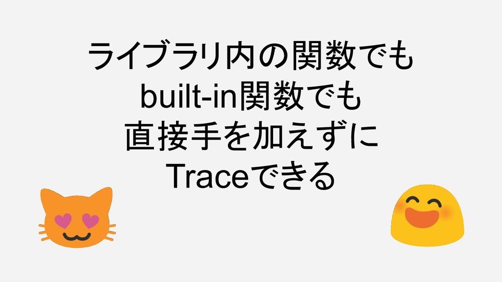 ライブラリ内の関数でも built-in関数でも 直接手を加えずに Traceできる