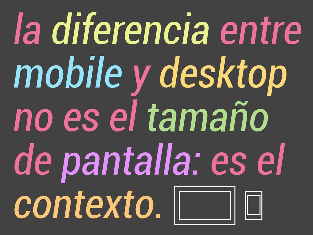 la diferencia entre mobile y desktop no es el t...
