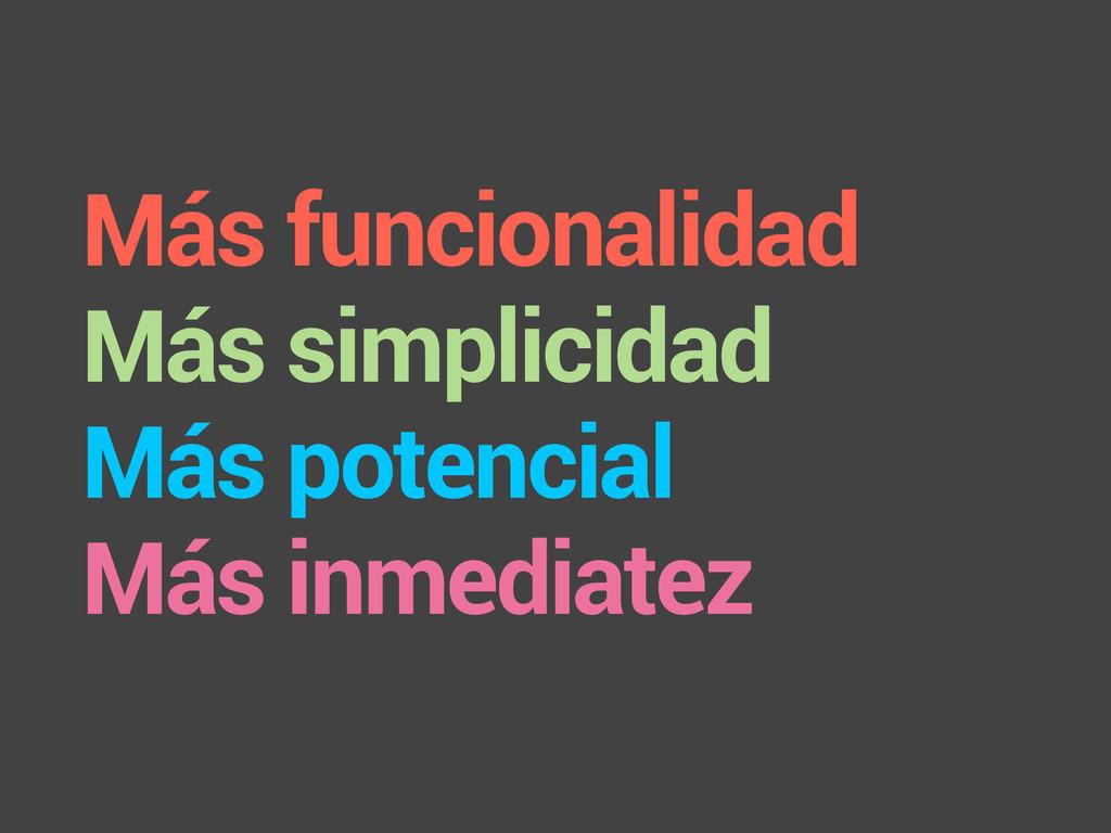 Más funcionalidad Más simplicidad Más potencial...