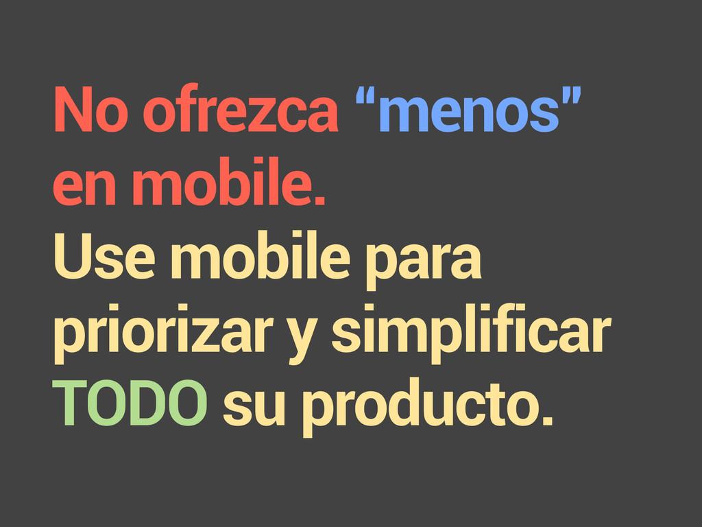 """No ofrezca """"menos"""" en mobile. Use mobile para p..."""