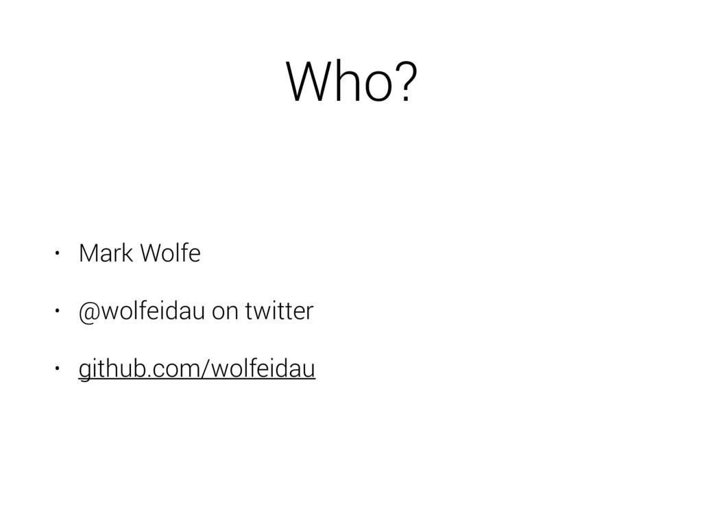 Who? • Mark Wolfe • @wolfeidau on twitter • git...