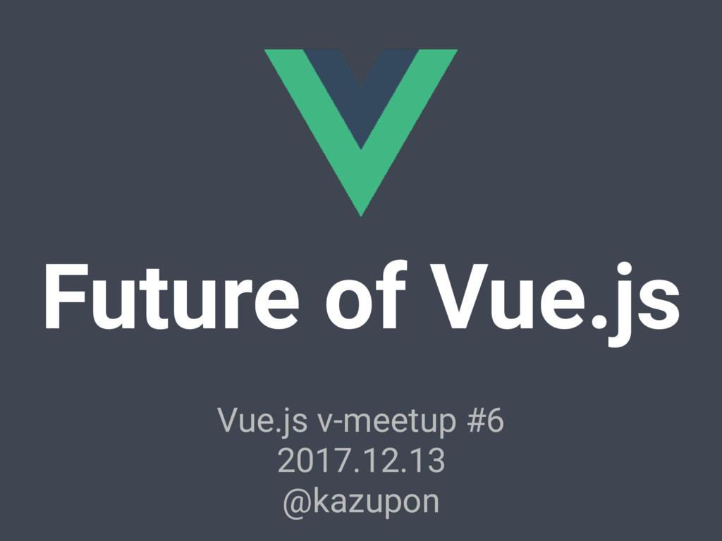 Future of Vue.js Vue.js v-meetup #6 2017.12.13 ...