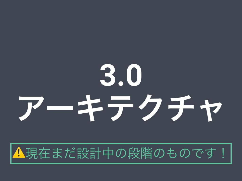 3.0 ΞʔΩςΫνϟ ⚠ݱࡏ·ͩઃܭதͷஈ֊ͷͷͰ͢ʂ