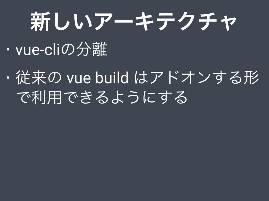 ৽͍͠ΞʔΩςΫνϟ • vue-cliͷ • ैདྷͷ vue build ΞυΦϯ͢Δ...
