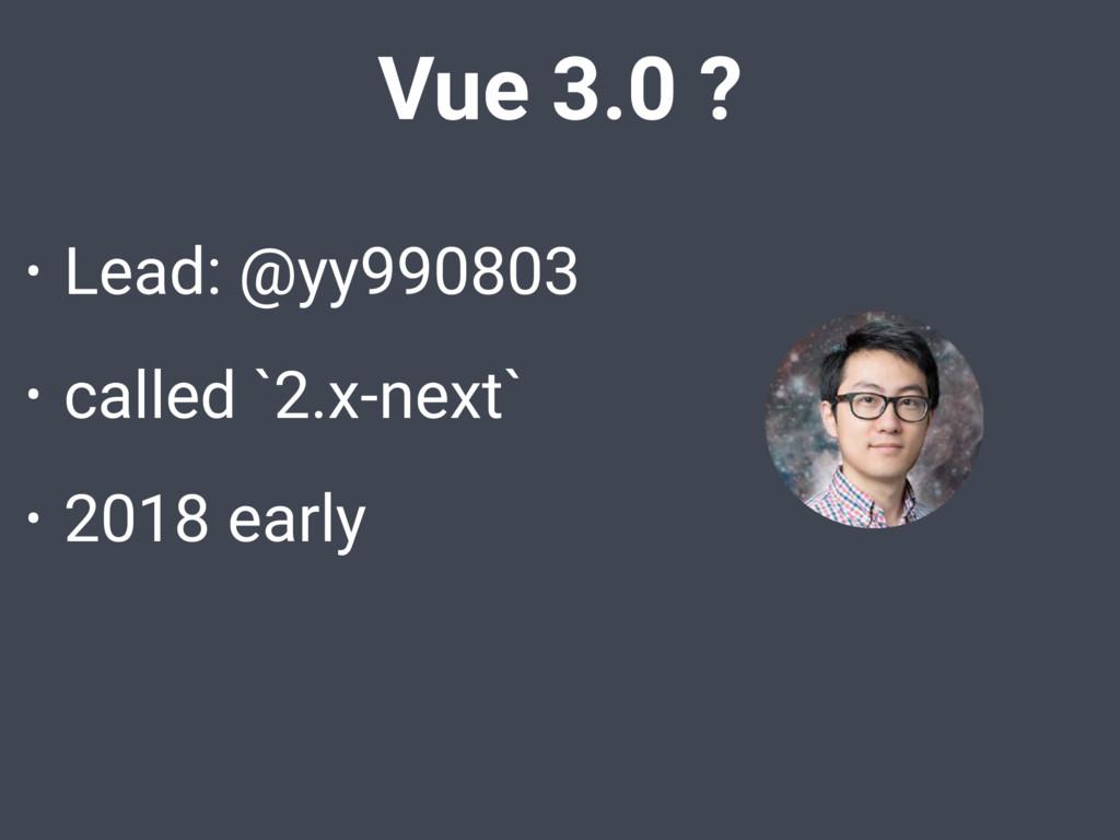 • Lead: @yy990803 • called `2.x-next` • 2018 ea...