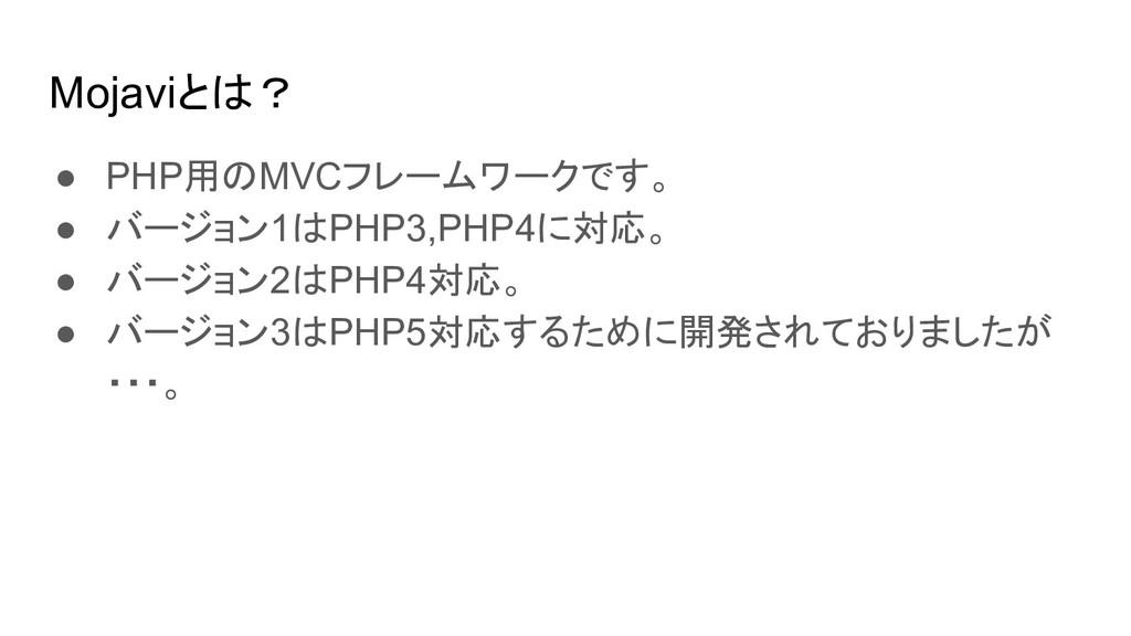 Mojaviとは? ● PHP用のMVCフレームワークです。 ● バージョン1はPHP3,PH...