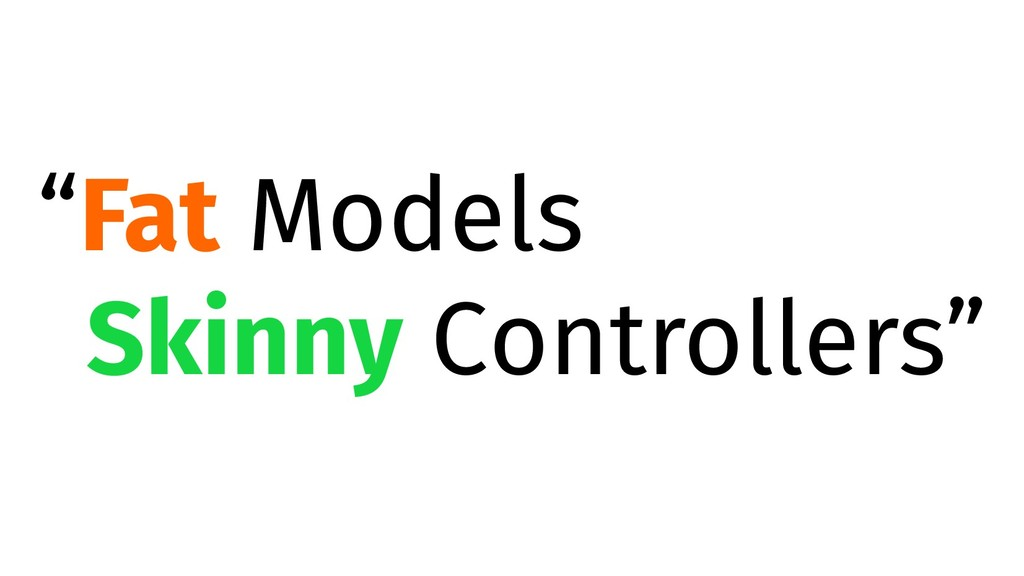 """Fat Models Skinny Controllers"""