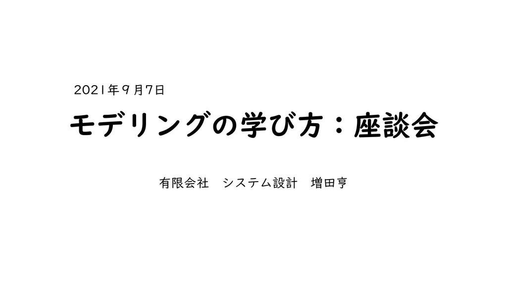 モデリングの学び方:座談会 有限会社 システム設計 増田亨 2021年9月7日