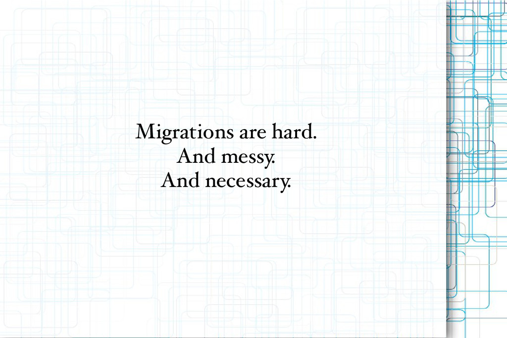 Migrations are hard. And messy. And necessary.