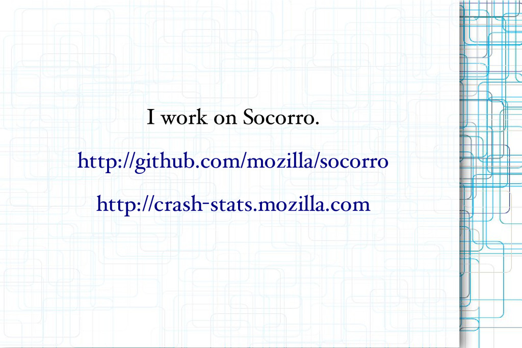 I work on Socorro. http://github.com/mozilla/so...