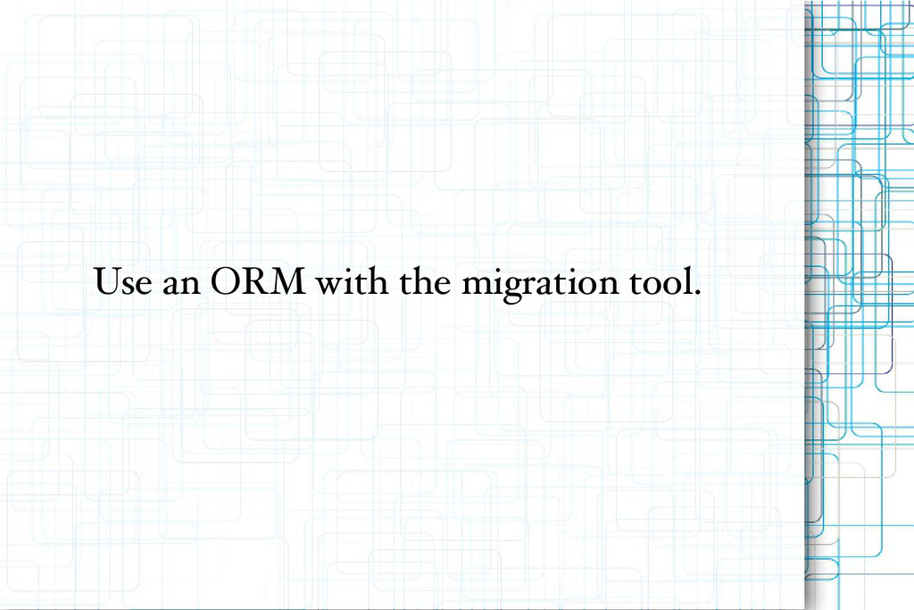 Use an ORM with the migration tool.