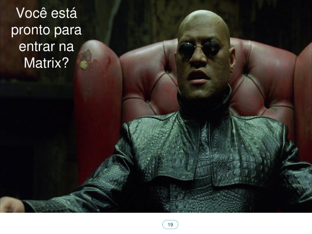19 Você está pronto para entrar na Matrix?