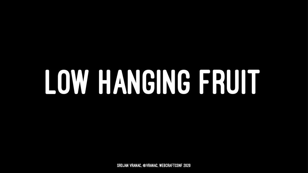 LOW HANGING FRUIT Srdjan Vranac, @vranac, WebCr...