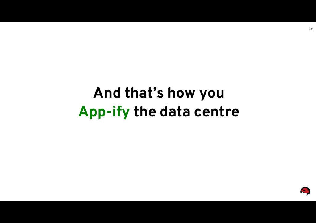 39 And that's how you App-ify the data centre