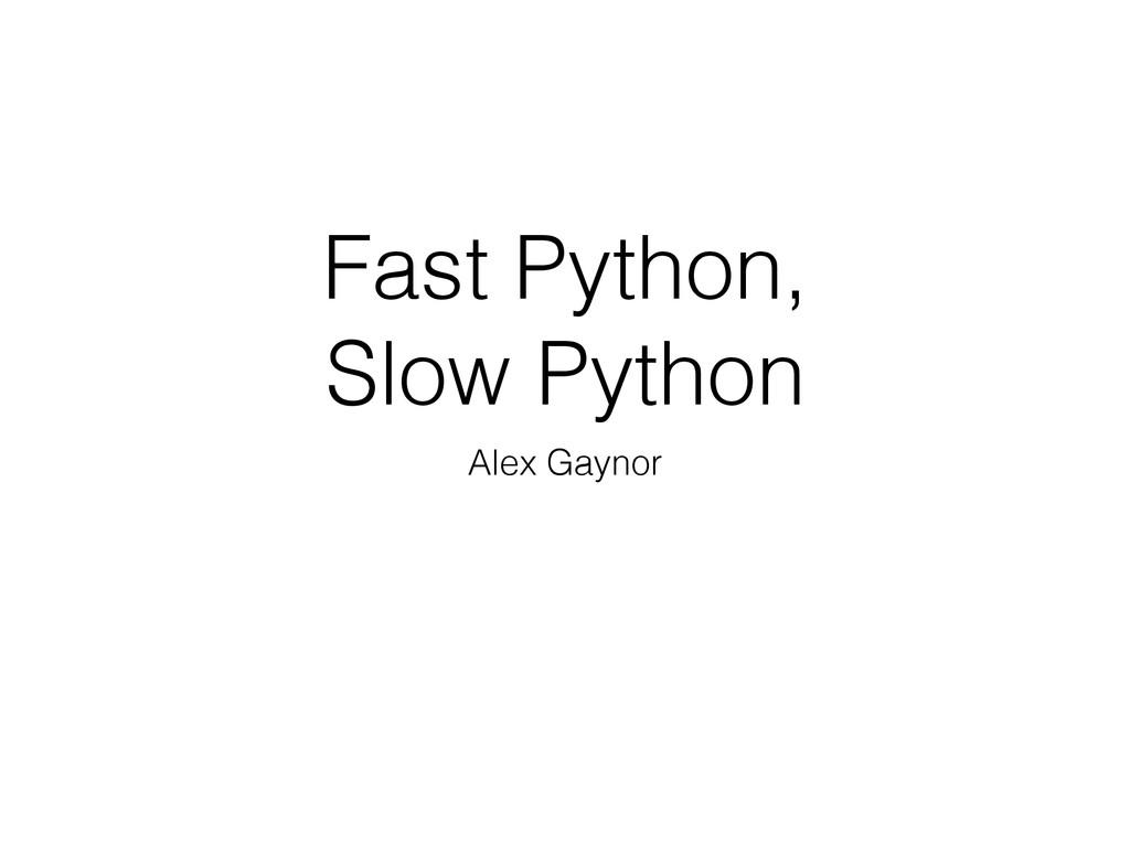 Fast Python, Slow Python Alex Gaynor