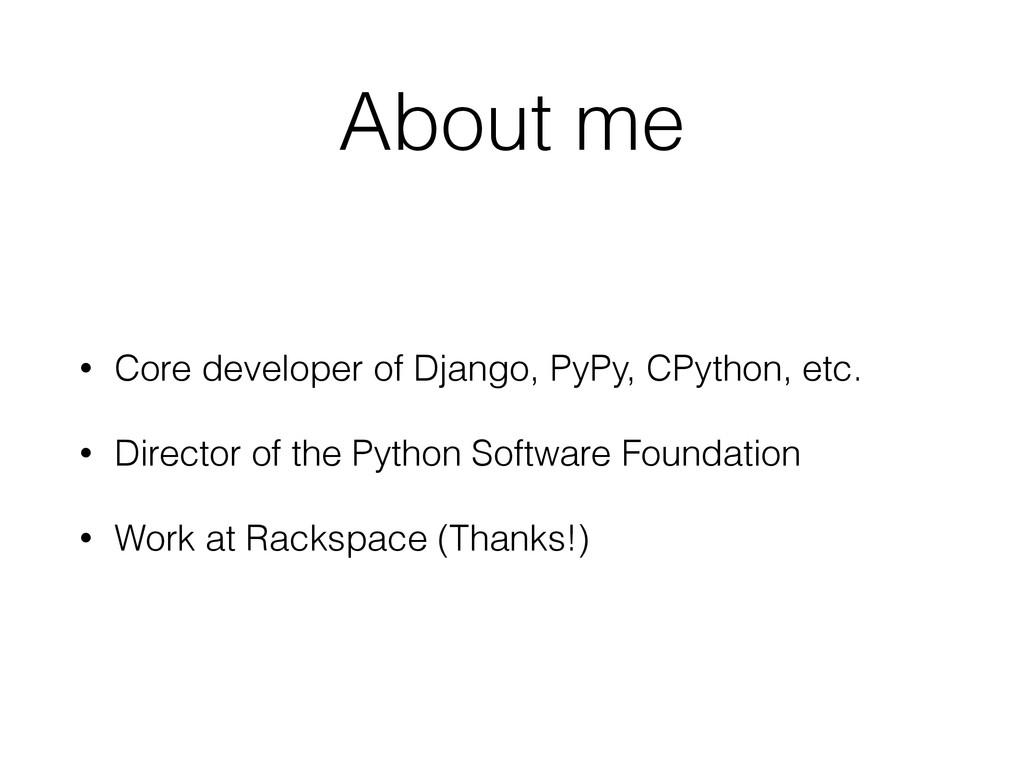 About me • Core developer of Django, PyPy, CPyt...