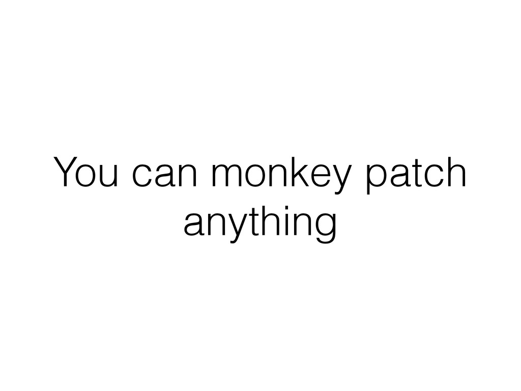 You can monkey patch anything