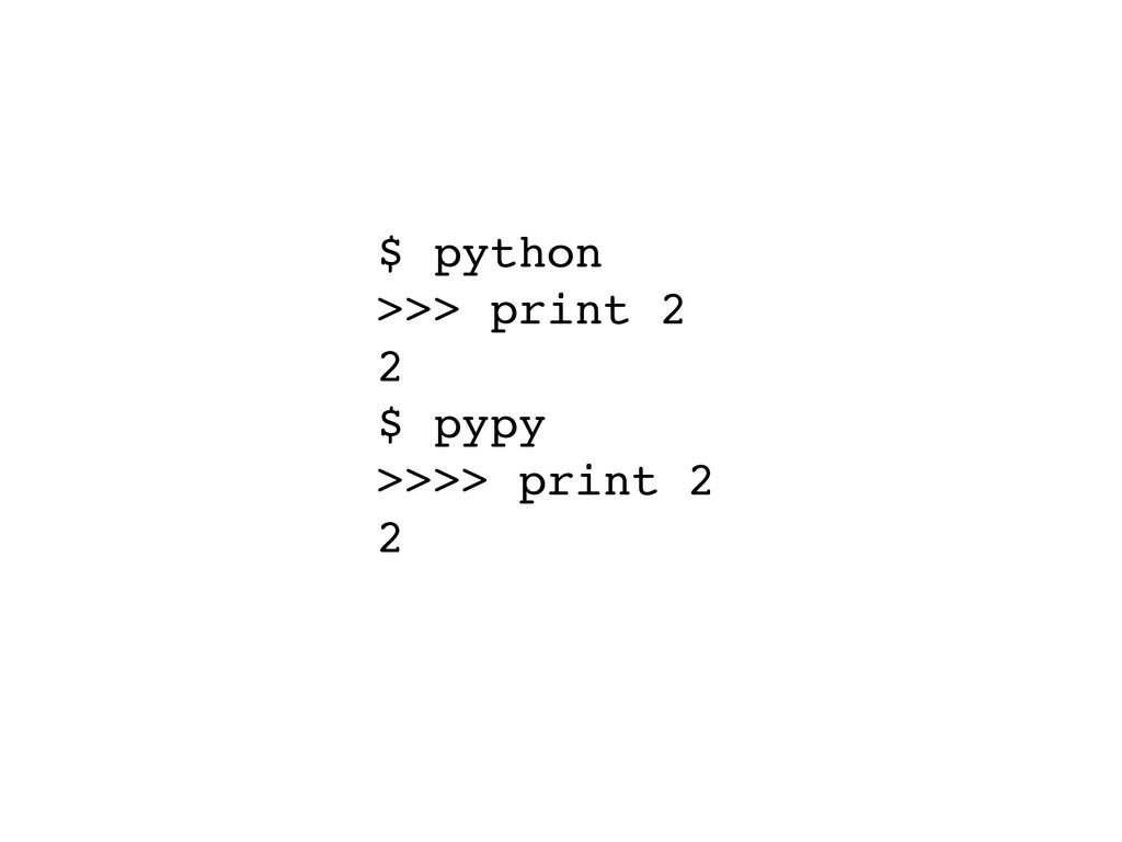 $ python! >>> print 2! 2! $ pypy! >>>> print 2!...