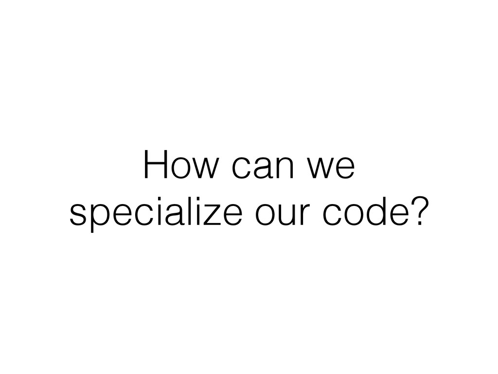 How can we specialize our code?