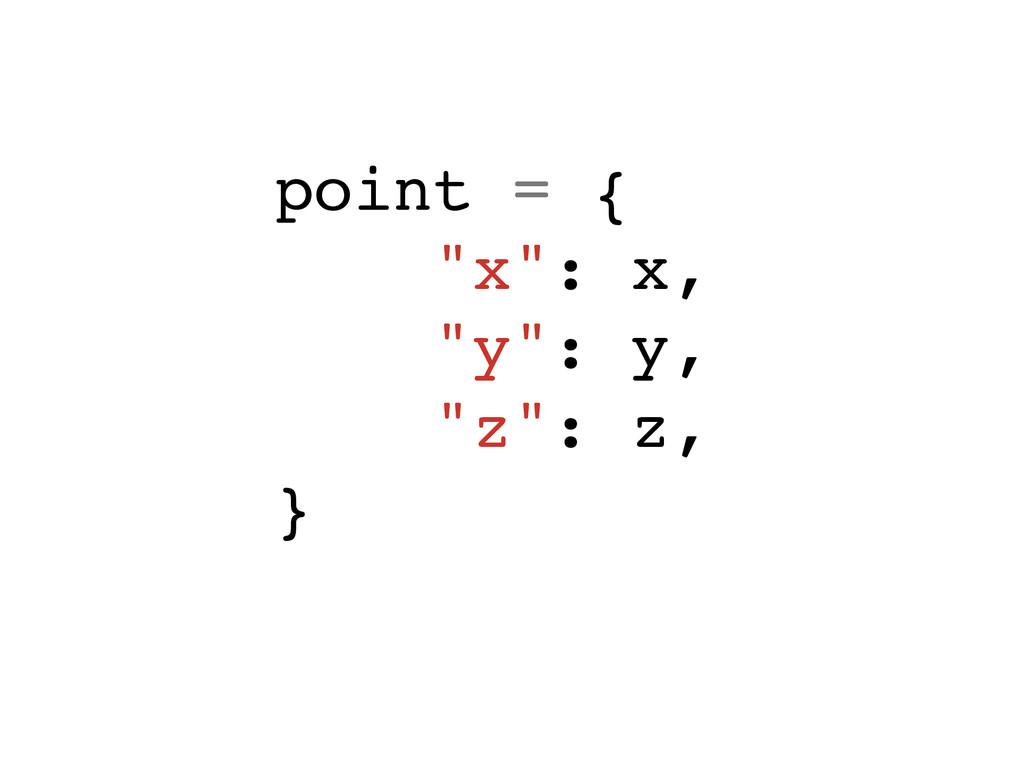 """point = {! """"x"""": x,! """"y"""": y,! """"z"""": z,! }!"""