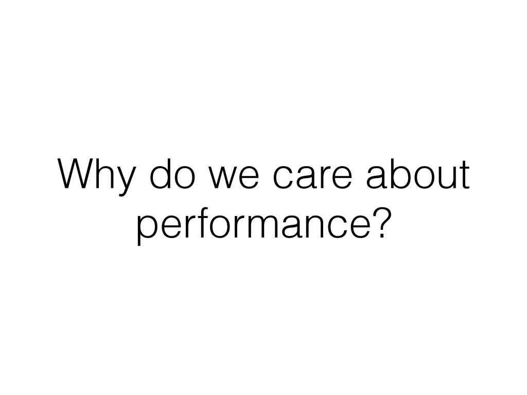 Why do we care about performance?