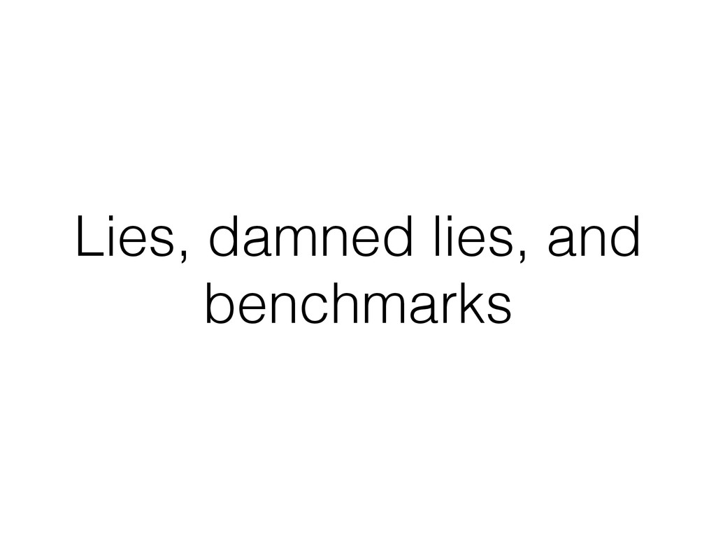 Lies, damned lies, and benchmarks
