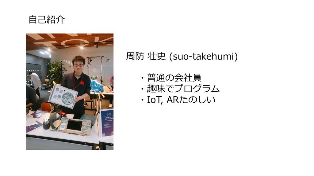 自己紹介 ・普通の会社員 ・趣味でプログラム ・IoT, ARたのしい 周防 壮史 (suo-...