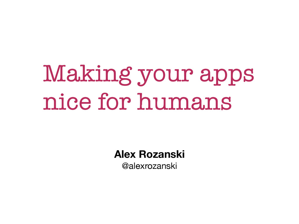 Making your apps nice for humans Alex Rozanski ...
