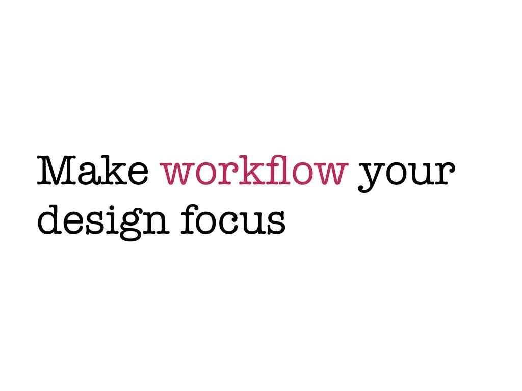 Make workflow your design focus