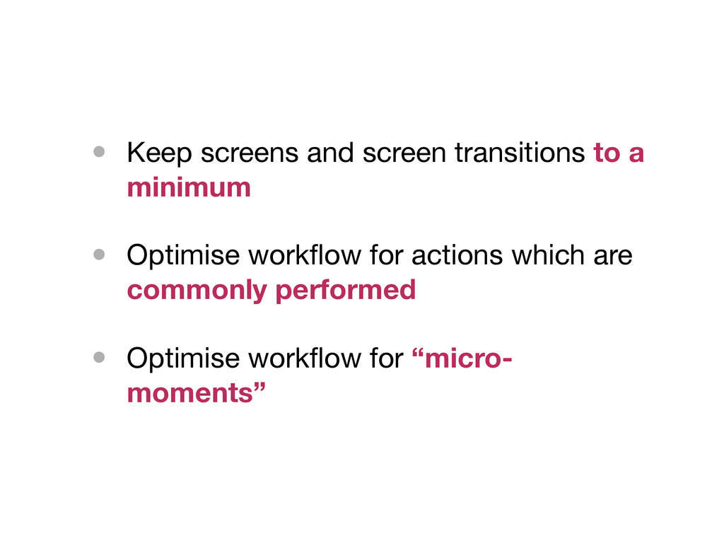 • Keep screens and screen transitions to a mini...