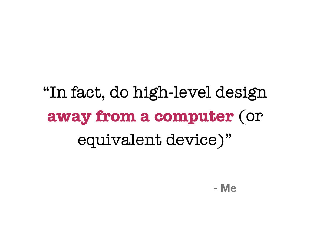 """""""In fact, do high-level design away from a comp..."""