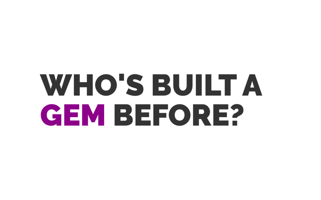 WHO'S BUILT A GEM BEFORE?