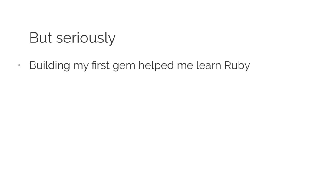 But seriously • Building my first gem helped me ...