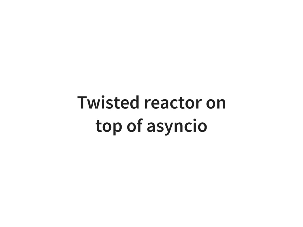 Twisted reactor on top of asyncio