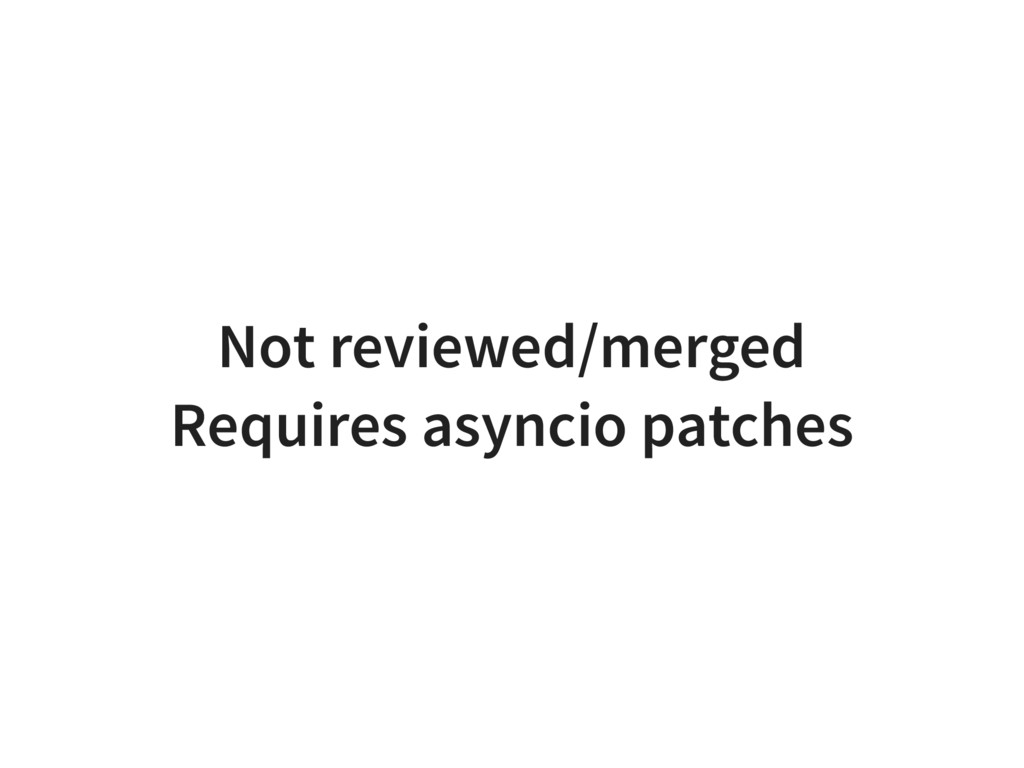 Not reviewed/merged Requires asyncio patches