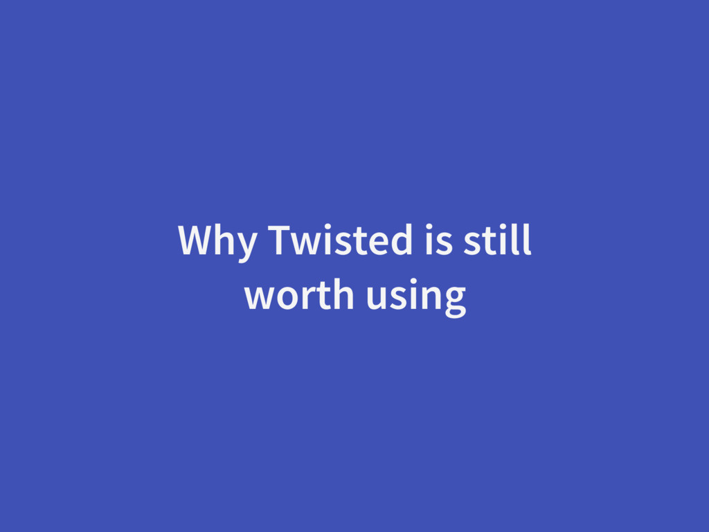 Why Twisted is still worth using