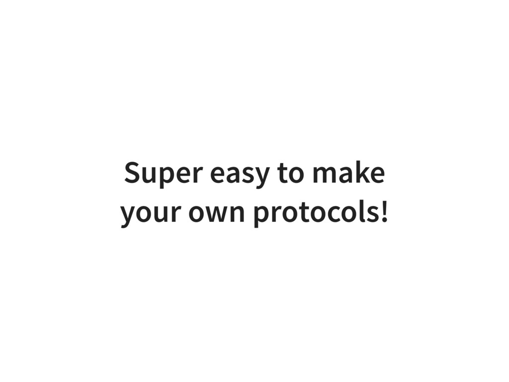 Super easy to make your own protocols!