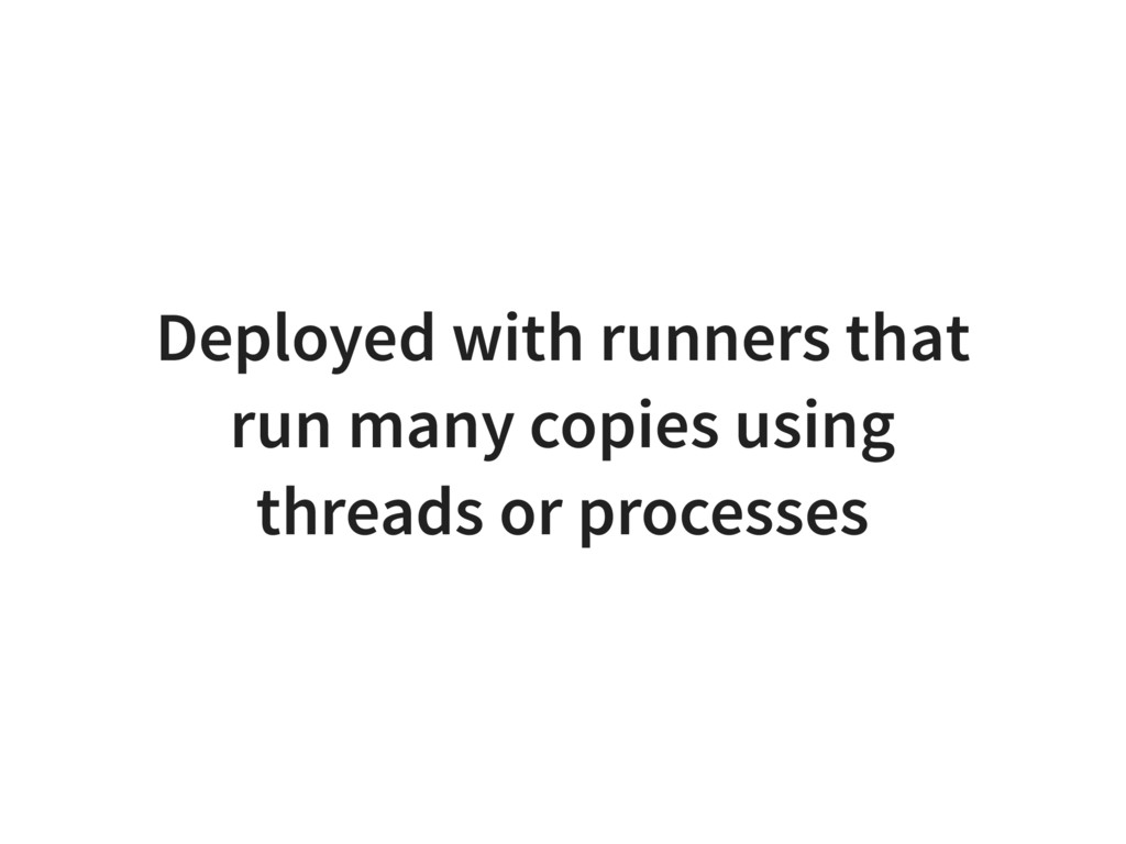 Deployed with runners that run many copies usin...