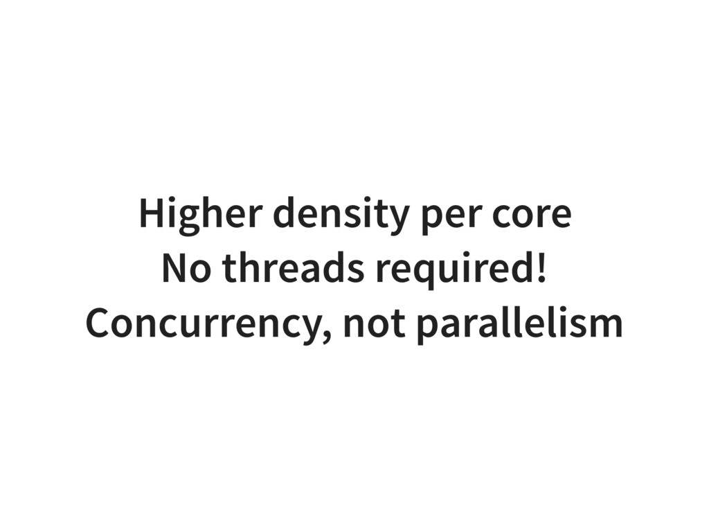 Higher density per core No threads required! Co...