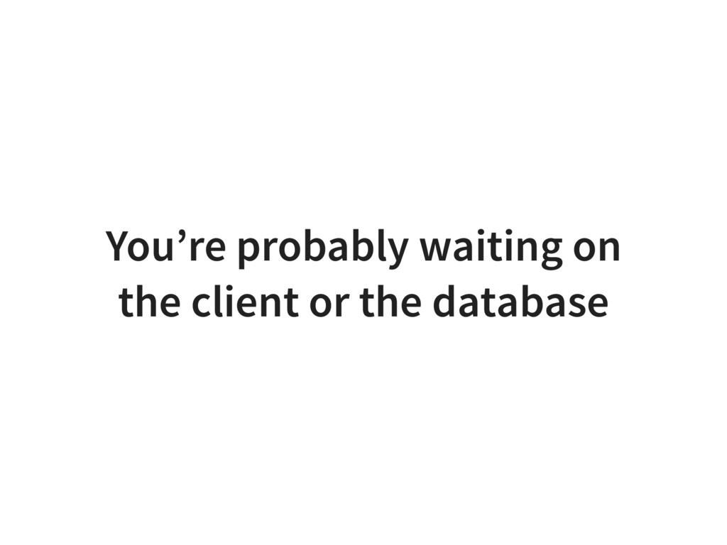You're probably waiting on the client or the da...
