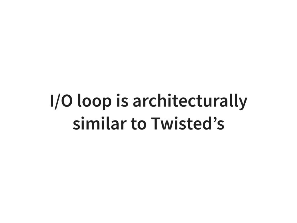 I/O loop is architecturally similar to Twisted's