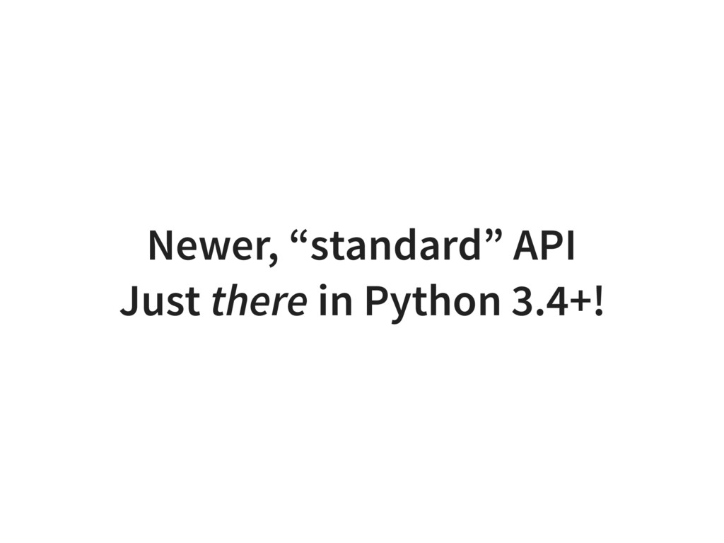 """Newer, """"standard"""" API Just there in Python 3.4+!"""