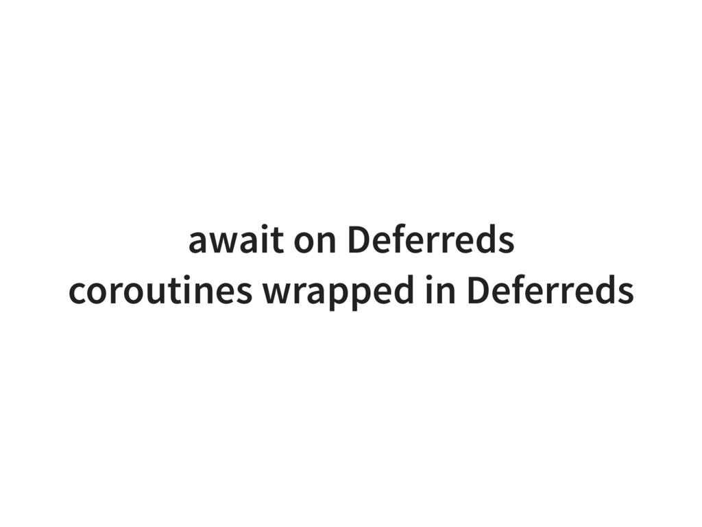 await on Deferreds coroutines wrapped in Deferr...