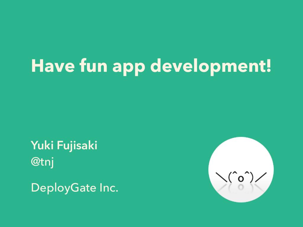Have fun app development! Yuki Fujisaki @tnj  ...