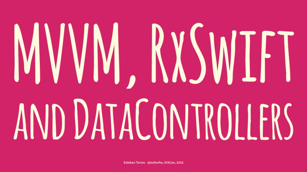 MVVM, RxSwift and DataControllers Esteban Torre...