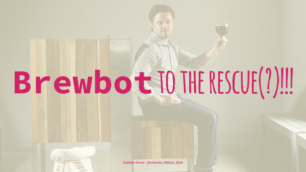 Brewbot to the rescue(?)!!! Esteban Torres - @e...